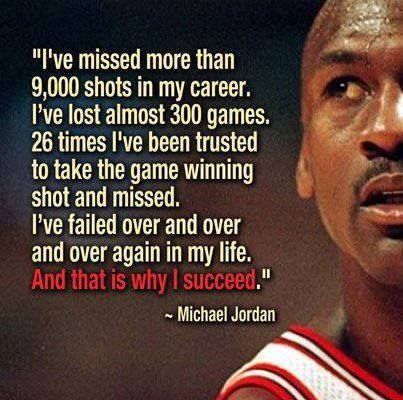 Picture of Michael Jordan with quote:  I've missed more than 9000 shots in my career. I've lost almost 300 games. 26 times I've been trusted to take the game winning shot and missed. I've failed over and over and over again in my life. And that is why I succeed. Michael Jordan.
